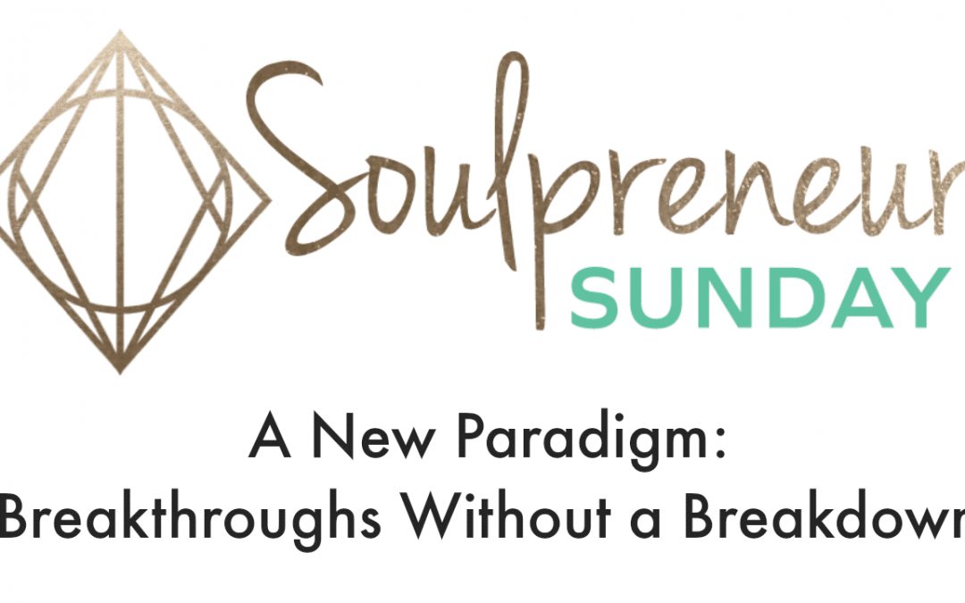 {Soulpreneur Sunday} Breakthroughs Without a Breakdown