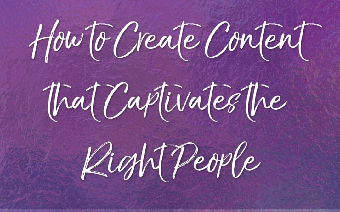 How to Create Content That Captivates the Right People