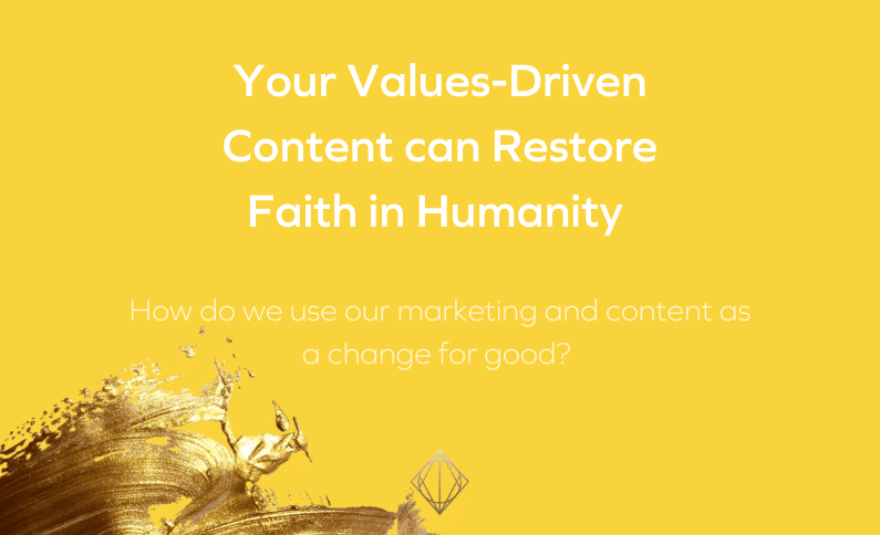 Your values-driven content can restore faith in humanity